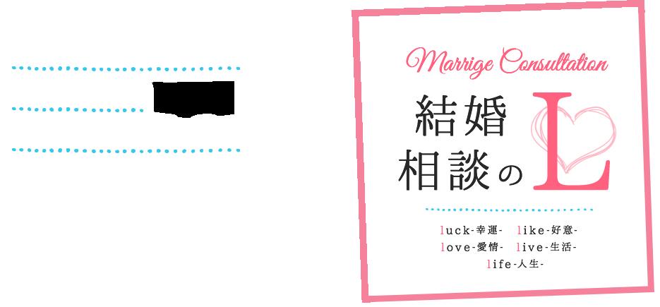 MARRIGE CONSULTATION 結婚相談のL スタートラインに立つお手伝いからゴールのお手伝いまで